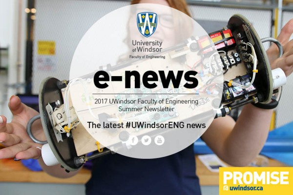 The summer 2017 newsletter of Windsor Engineering highlights successes of its students, faculty, and alumni.
